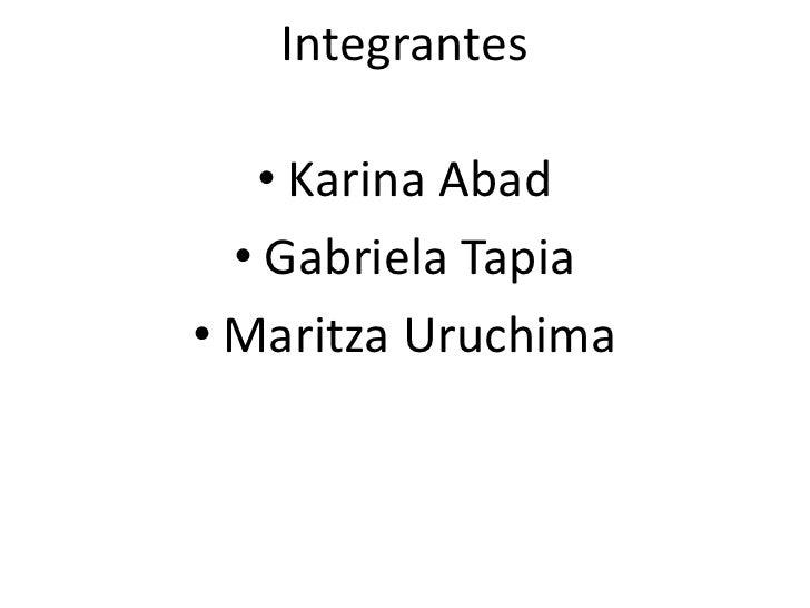 Integrantes<br />Karina Abad<br />Gabriela Tapia<br />MaritzaUruchima<br />