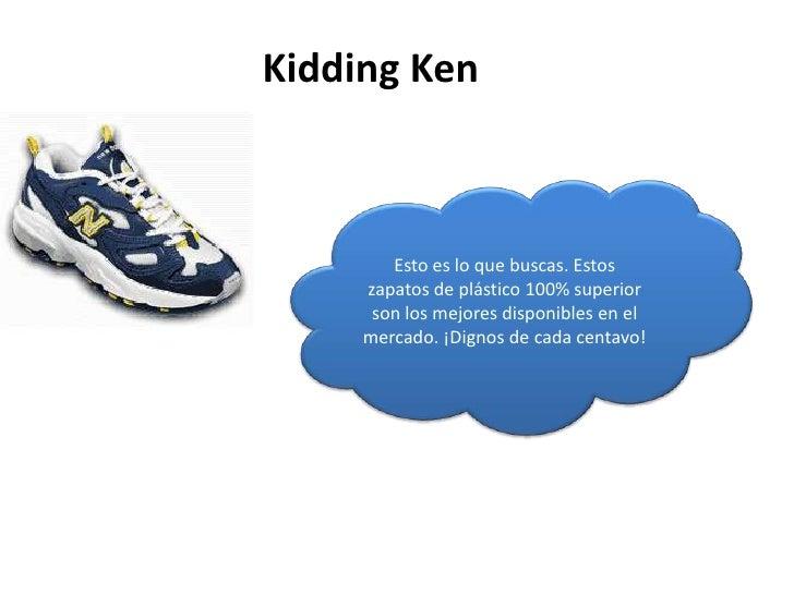 Kidding Ken<br />Esto es lo que buscas. Estos zapatos de plástico 100% superior son los mejores disponibles en el mercado....