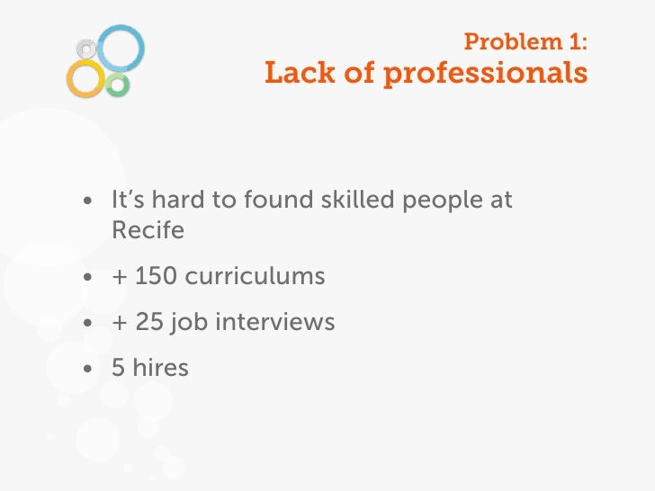 Problem 1:                Lack of professionals• It's hard to found skilled people at  Recife• + 150 curriculums• + 25 job...