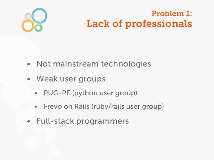 Problem 1:                 Lack of professionals• Not mainstream technologies• Weak user groups • PUG-PE (python user grou...