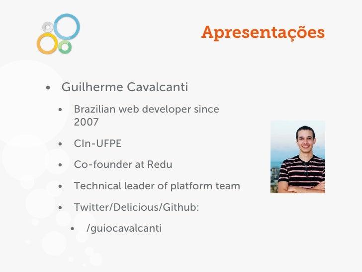 Apresentações• Guilherme Cavalcanti •   Brazilian web developer since     2007 •   CIn-UFPE •   Co-founder at Redu •   Tec...