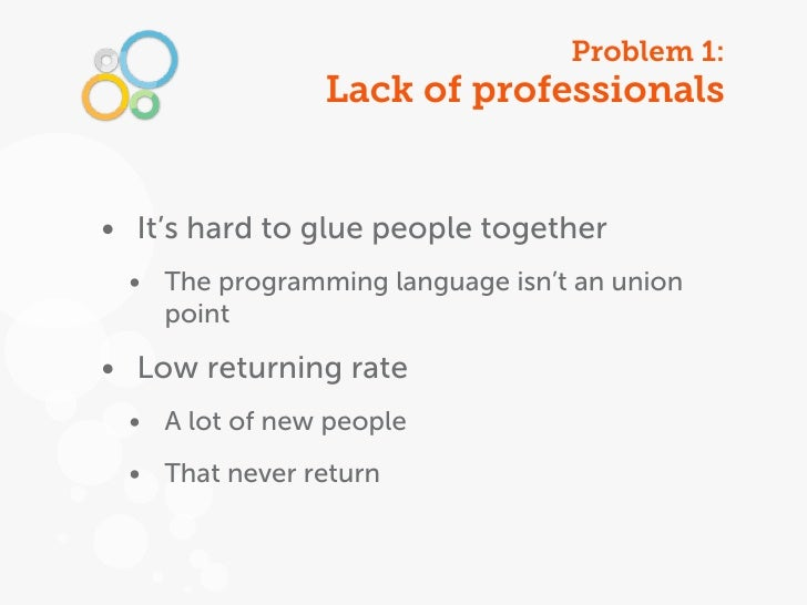 Problem 1:               Lack of professionals• It's hard to glue people together • The programming language isn't an unio...