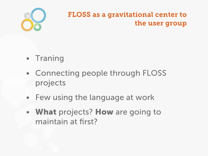 FLOSS as a gravitational center to                               the user group• Traning• Connecting people through FLOSS ...