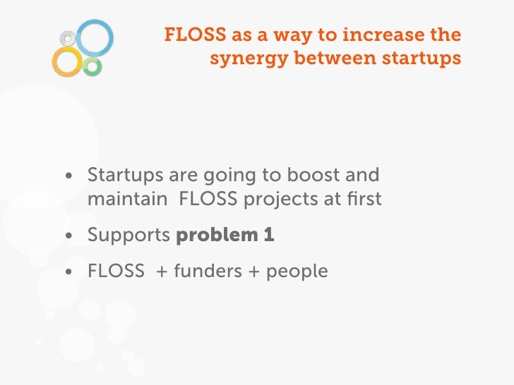 FLOSS as a way to increase the              synergy between startups• Startups are going to boost and  maintain FLOSS proj...