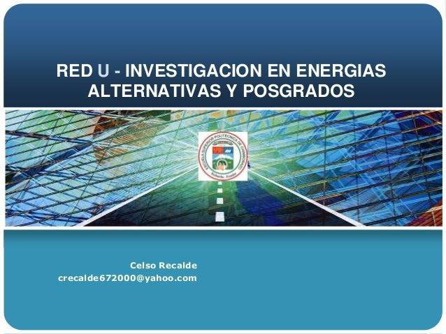 RED U - INVESTIGACION EN ENERGIAS   ALTERNATIVAS Y POSGRADOS             Celso Recaldecrecalde672000@yahoo.com