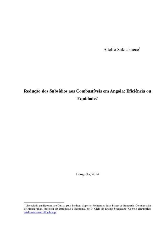 Adolfo Sukuakuece1  Redução dos Subsídios aos Combustíveis em Angola: Eficiência ou  Equidade?  Benguela, 2014  1 Licencia...