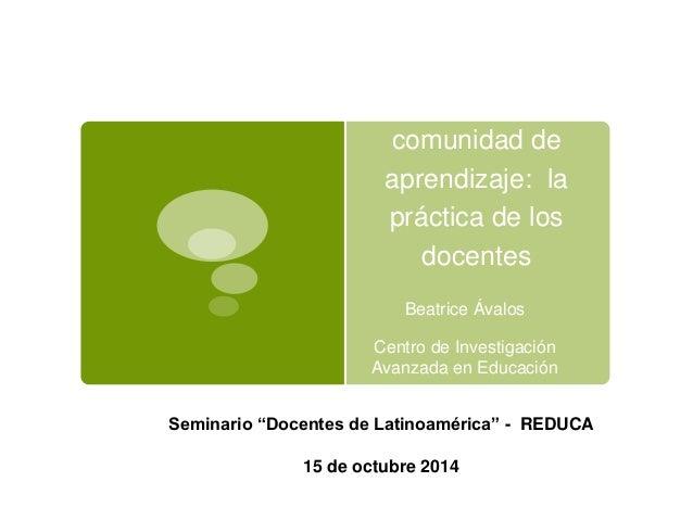La escuela como  comunidad de  aprendizaje: la  práctica de los  docentes  Beatrice Ávalos  Centro de Investigación  Avanz...