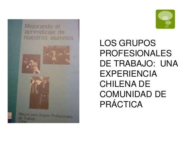 LOS GRUPOS  PROFESIONALES  DE TRABAJO: UNA  EXPERIENCIA  CHILENA DE  COMUNIDAD DE  PRÁCTICA