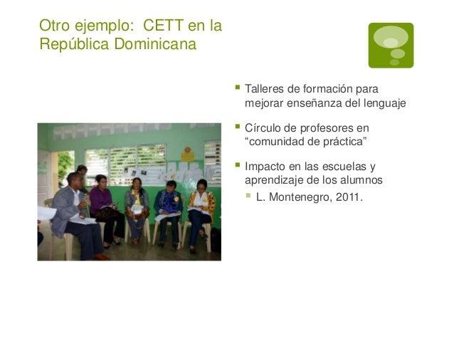 Otro ejemplo: CETT en la  República Dominicana   Talleres de formación para  mejorar enseñanza del lenguaje   Círculo de...