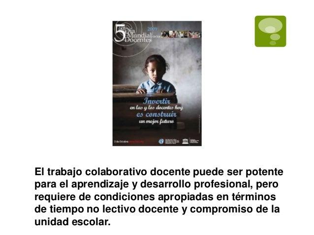 El trabajo colaborativo docente puede ser potente  para el aprendizaje y desarrollo profesional, pero  requiere de condici...