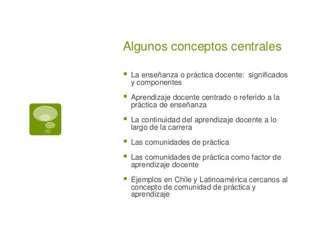 Algunos conceptos centrales   La enseñanza o práctica docente: significados  y componentes   Aprendizaje docente centrad...