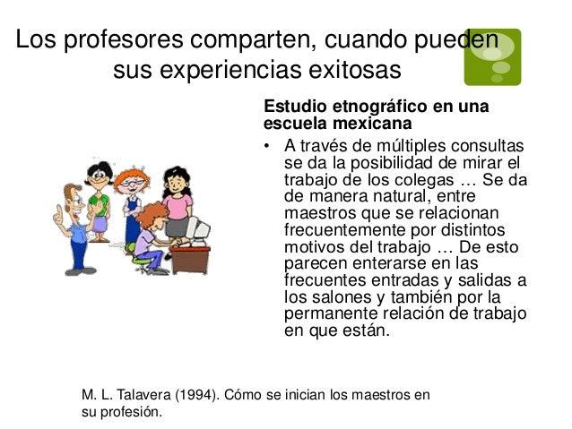 Los profesores comparten, cuando pueden  sus experiencias exitosas  Estudio etnográfico en una  escuela mexicana  • A trav...
