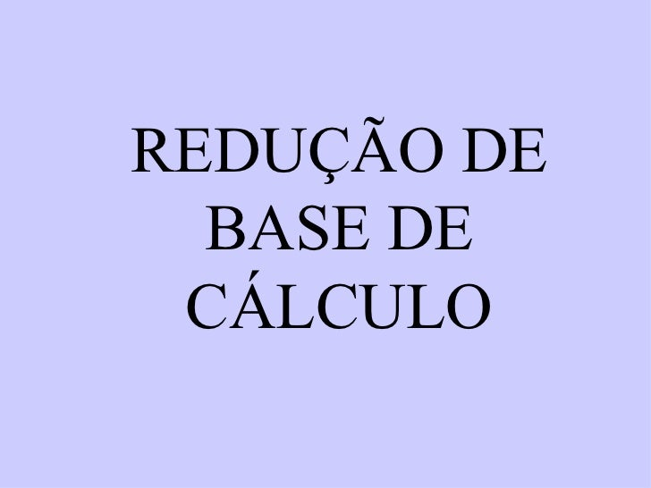 REDUÇÃO DE BASE DE CÁLCULO