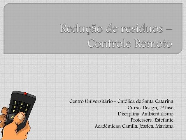 Centro Universitário – Católica de Santa Catarina Curso: Design, 7ª fase Disciplina: Ambientalismo Professora: Estefanie A...