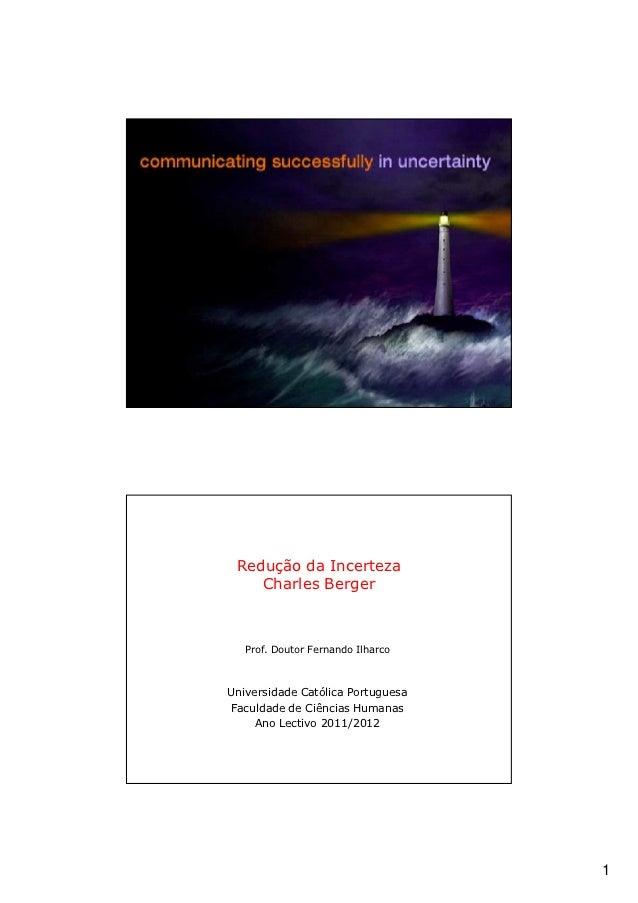 Redução da Incerteza    Charles Berger   Prof. Doutor Fernando IlharcoUniversidade Católica PortuguesaFaculdade de Ciência...