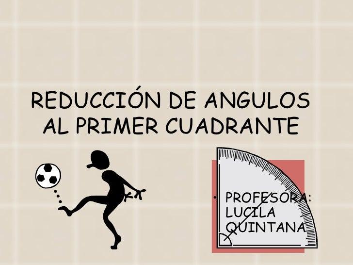 REDUCCIÓN DE ANGULOS AL PRIMER CUADRANTE <ul><li>PROFESORA: LUCILA QUINTANA </li></ul>