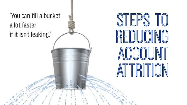 """You can fill a bucket a lot faster if it isn't leaking."" steps to reducing account attrition"