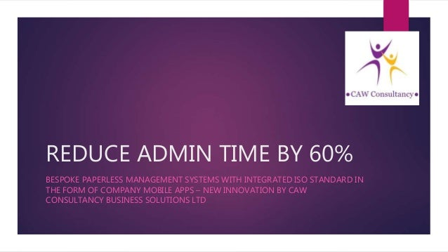 REDUCE ADMIN TIME BY 60% BESPOKE PAPERLESS MANAGEMENT SYSTEMS WITH INTEGRATED ISO STANDARD IN THE FORM OF COMPANY MOBILE A...