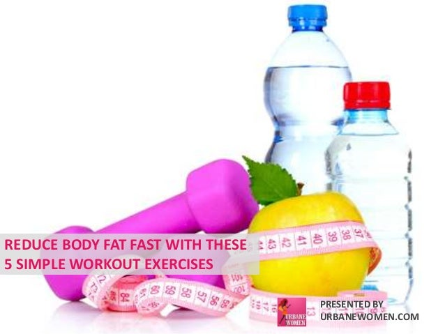 REDUCE BODY FAT FAST WITH THESE  5 SIMPLE WORKOUT EXERCISES  PRESENTED BY  URBANEWOMEN.COM