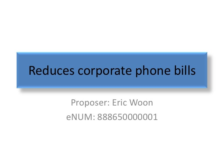 Reduces corporate phone bills       Proposer: Eric Woon      eNUM: 888650000001