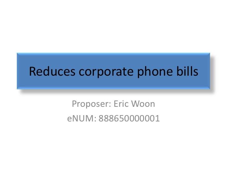 Reduces corporate phone bills       Proposer: Eric Woon      eNUM: 888650000001