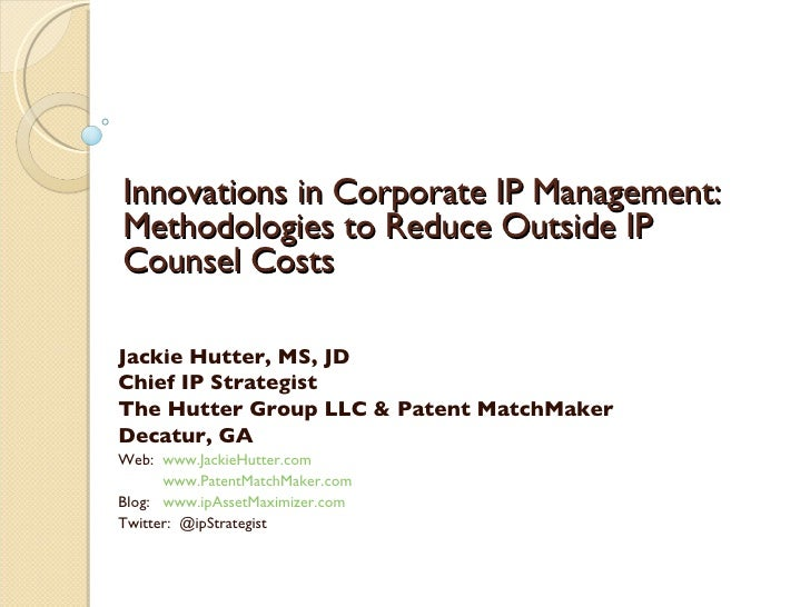 Innovations in Corporate IP Management: Methodologies to Reduce Outside IP Counsel Costs  Jackie Hutter, MS, JD Chief IP S...