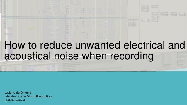 How to reduce unwanted electrical andacoustical noise when recordingLuciano de OliveiraIntroduction to Music ProductionLes...