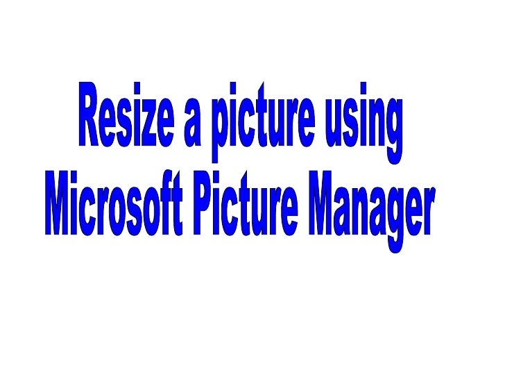 Resize a picture using  Microsoft Picture Manager