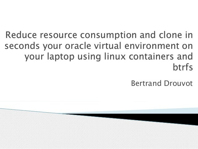 Reduce resource consumption and clone in  seconds your oracle virtual environment on  your laptop using linux containers a...