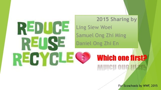 Which one first? 2015 Sharing by Ling Siew Woei Samuel Ong Zhi Ming Daniel Ong Zhi En For Ecoschools by WWF, 2015