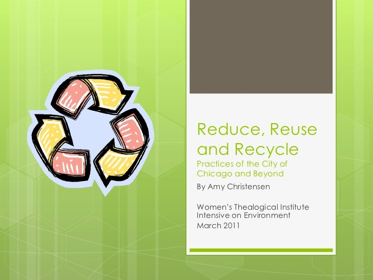 Reduce, Reuse and RecyclePractices of the City of Chicago and Beyond<br />By Amy Christensen<br />Women's Thealogical Inst...