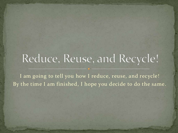 I am going to tell you how I reduce, reuse, and recycle!By the time I am finished, I hope you decide to do the same.
