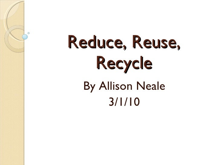 Reduce, Reuse, Recycle By Allison Neale 3/1/10