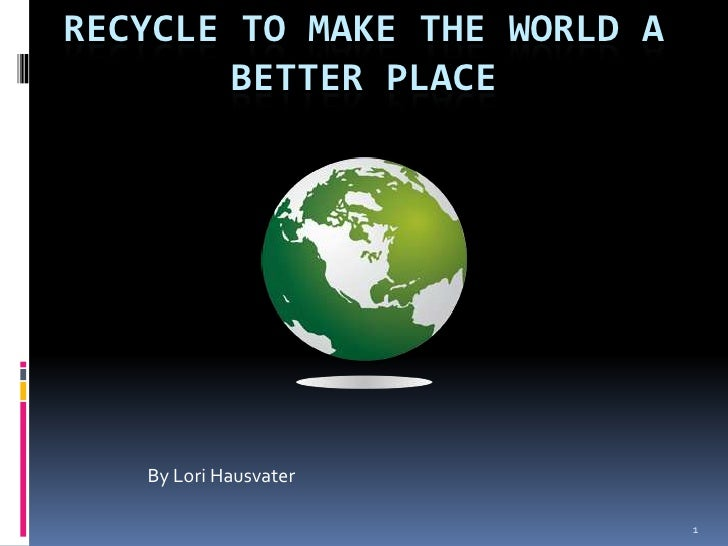 1<br />Recycle to make the world a better place<br />By Lori Hausvater<br />
