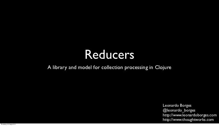 Reducers                         A library and model for collection processing in Clojure                                 ...
