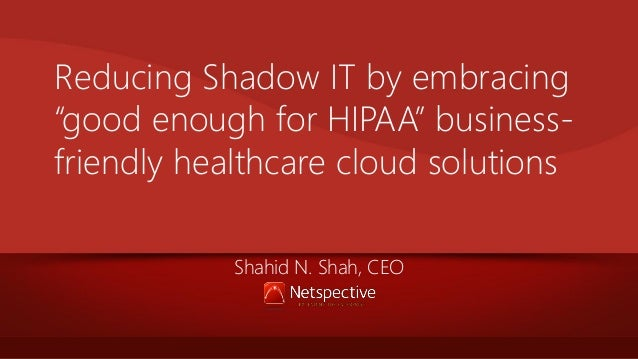 """Reducing Shadow IT by embracing """"good enough for HIPAA"""" businessfriendly healthcare cloud solutions Shahid N. Shah, CEO"""