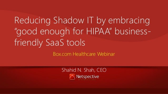 "Reducing Shadow IT by embracing ""good enough for HIPAA"" businessfriendly SaaS tools Box.com Healthcare Webinar Shahid N. S..."