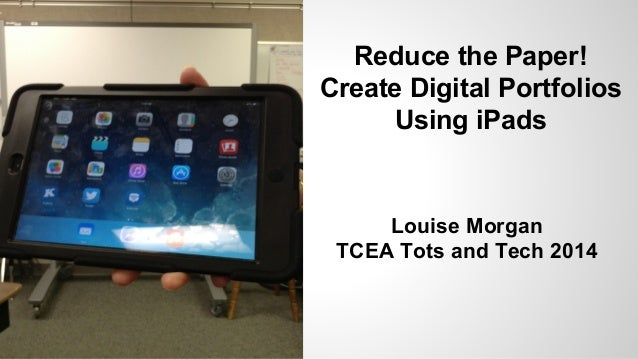 Reduce the Paper! Create Digital Portfolios Using iPads Louise Morgan TCEA Tots and Tech 2014