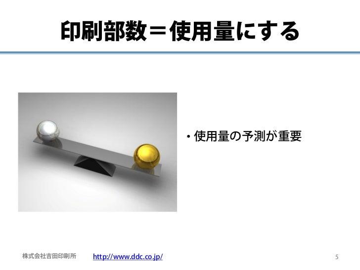 印刷部数=使用量にする                                    • 使用量の予測が重要株式会社吉田印刷所   http://www.ddc.co.jp/                 5
