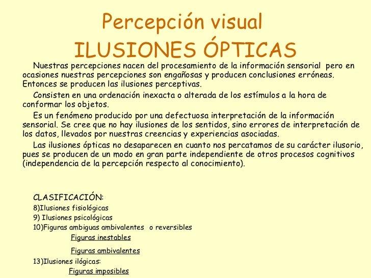 Percepción visual  ILUSIONES ÓPTICAS <ul><li>Nuestras percepciones nacen del procesamiento de la información sensorial  pe...