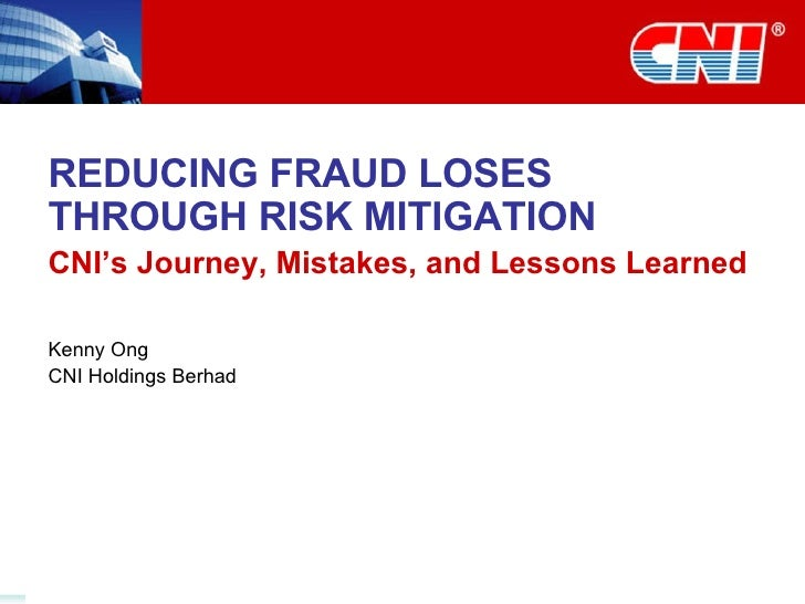 REDUCING FRAUD LOSES THROUGH RISK MITIGATION CNI's Journey, Mistakes, and Lessons Learned Kenny Ong CNI Holdings Berhad