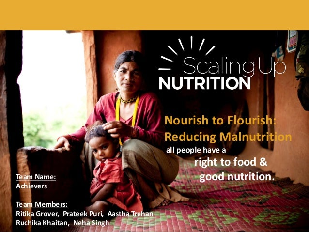 Nourish to Flourish: Reducing Malnutrition all people have a right to food & good nutrition.Team Name: Achievers Team Memb...