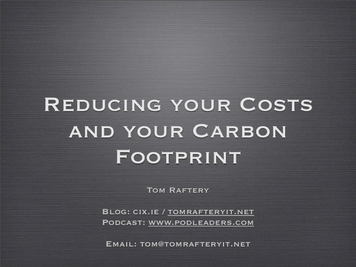 Reducing your Costs   and your Carbon      Footprint              Tom Raftery      Blog: cix.ie / tomrafteryit.net     Pod...