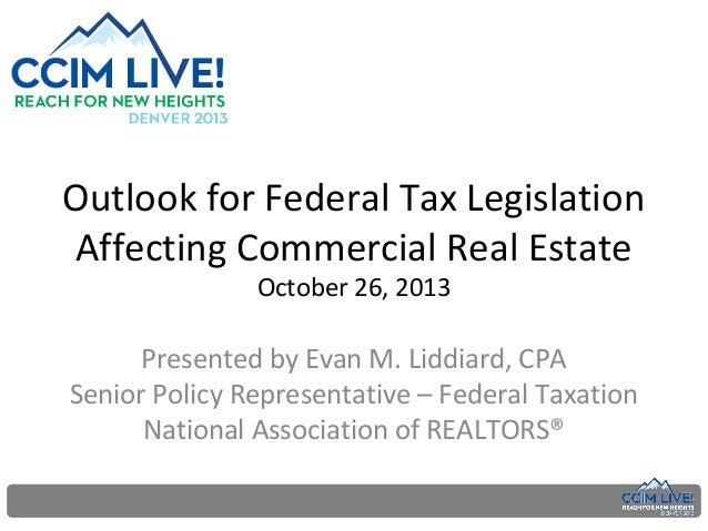 Outlook for Federal Tax Legislation Affecting Commercial Real Estate October 26, 2013  Presented by Evan M. Liddiard, CPA ...