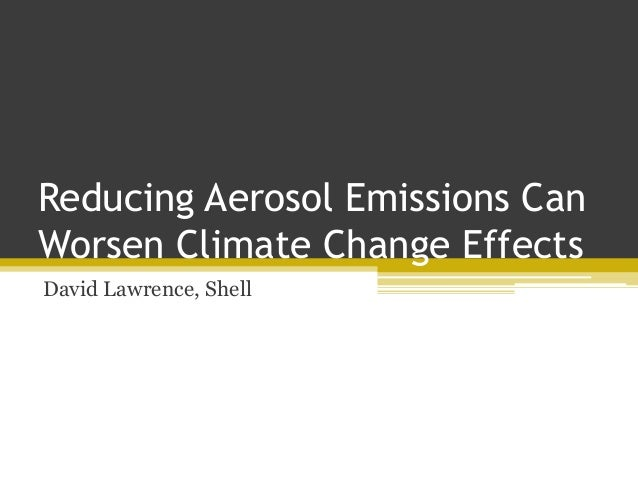 Reducing Aerosol Emissions Can Worsen Climate Change Effects David Lawrence, Shell