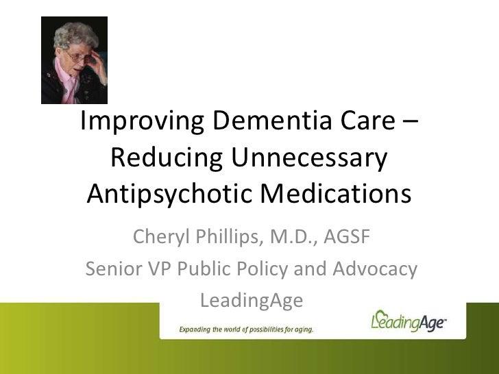 Improving Dementia Care –  Reducing Unnecessary Antipsychotic Medications     Cheryl Phillips, M.D., AGSFSenior VP Public ...