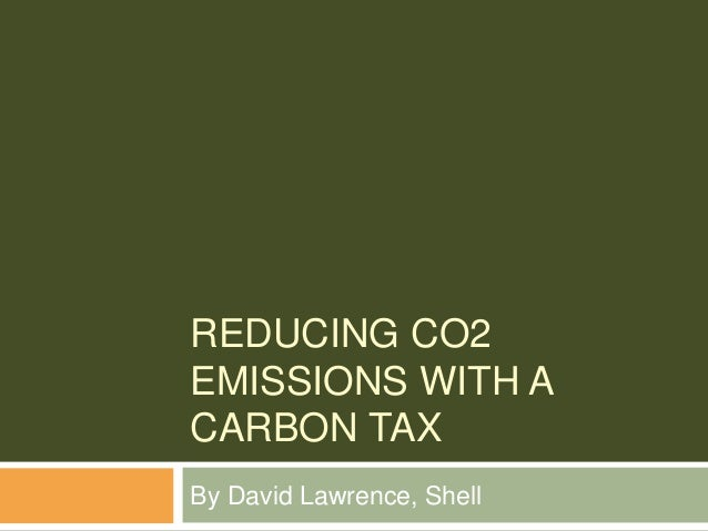 REDUCING CO2 EMISSIONS WITH A CARBON TAX By David Lawrence, Shell