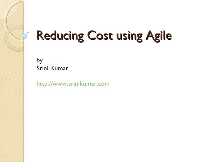 Reducing Cost using Agile by  Srini Kumar http://www.srinikumar.com