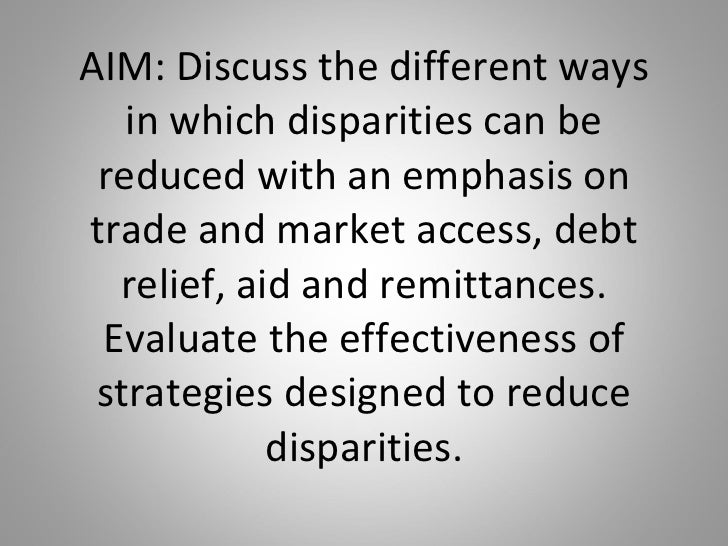 AIM: Discuss the different ways in which disparities can be reduced with an emphasis on trade and market access, debt reli...