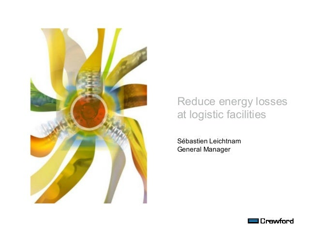 Reduce energy losses at logistic facilities Sébastien Leichtnam General Manager